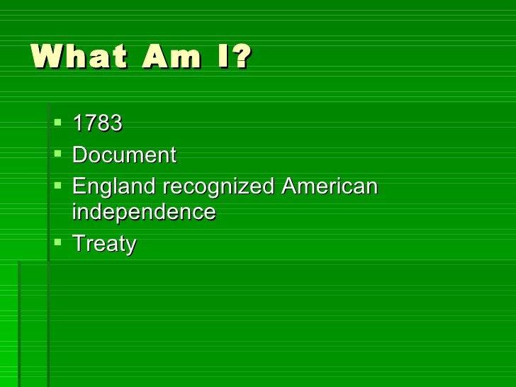 What Am I? <ul><li>1783 </li></ul><ul><li>Document </li></ul><ul><li>England recognized American independence </li></ul><u...