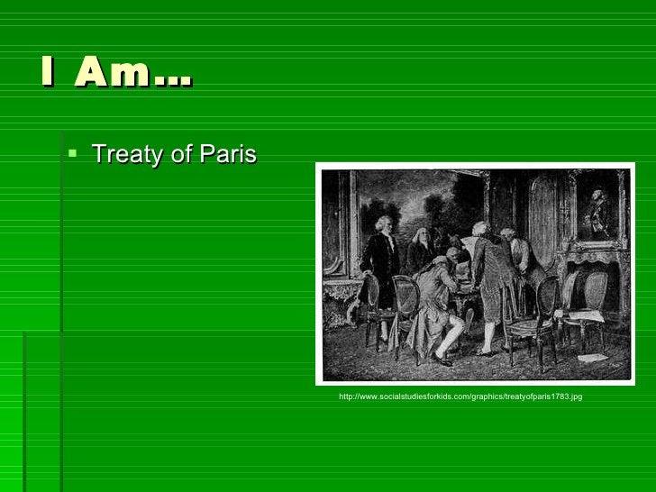 I Am… <ul><li>Treaty of Paris </li></ul>http://www.socialstudiesforkids.com/graphics/treatyofparis1783.jpg
