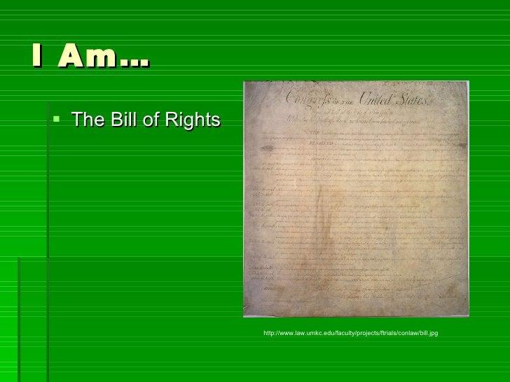 I Am… <ul><li>The Bill of Rights </li></ul>http://www.law.umkc.edu/faculty/projects/ftrials/conlaw/bill.jpg