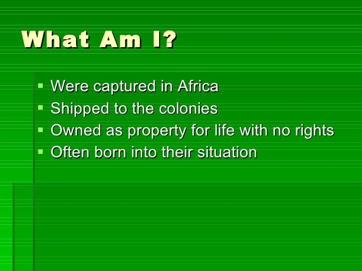What Am I? <ul><li>Were captured in Africa </li></ul><ul><li>Shipped to the colonies </li></ul><ul><li>Owned as property f...