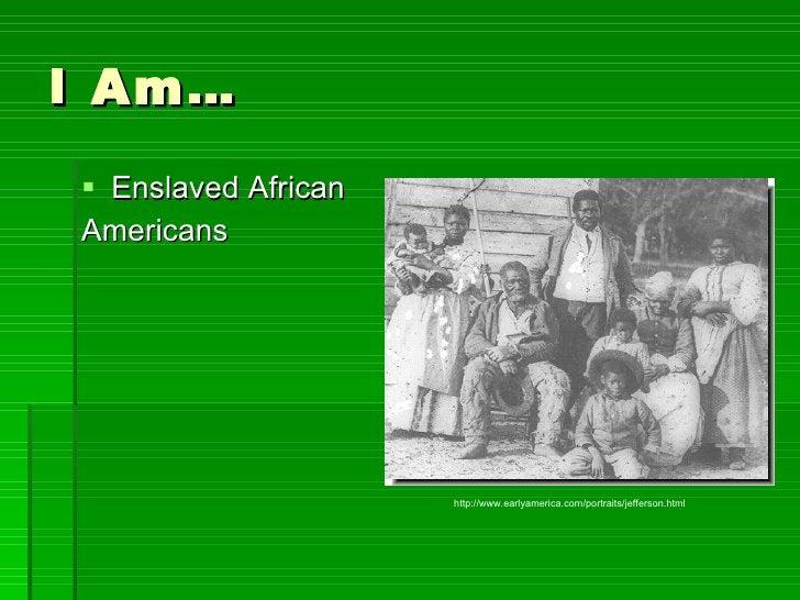 I Am… <ul><li>Enslaved African </li></ul><ul><li>Americans  </li></ul>http://www.earlyamerica.com/portraits/jefferson.html