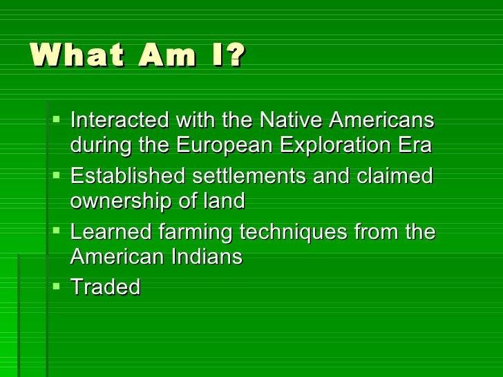 What Am I? <ul><li>Interacted with the Native Americans during the European Exploration Era </li></ul><ul><li>Established ...