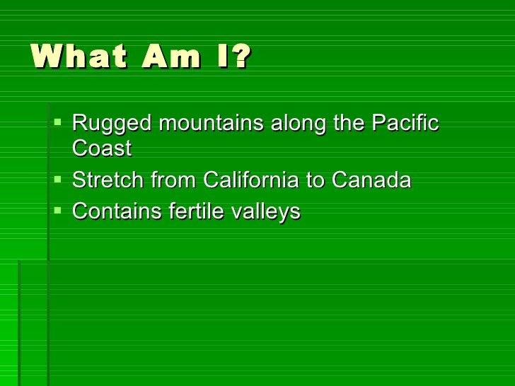 What Am I? <ul><li>Rugged mountains along the Pacific Coast </li></ul><ul><li>Stretch from California to Canada </li></ul>...