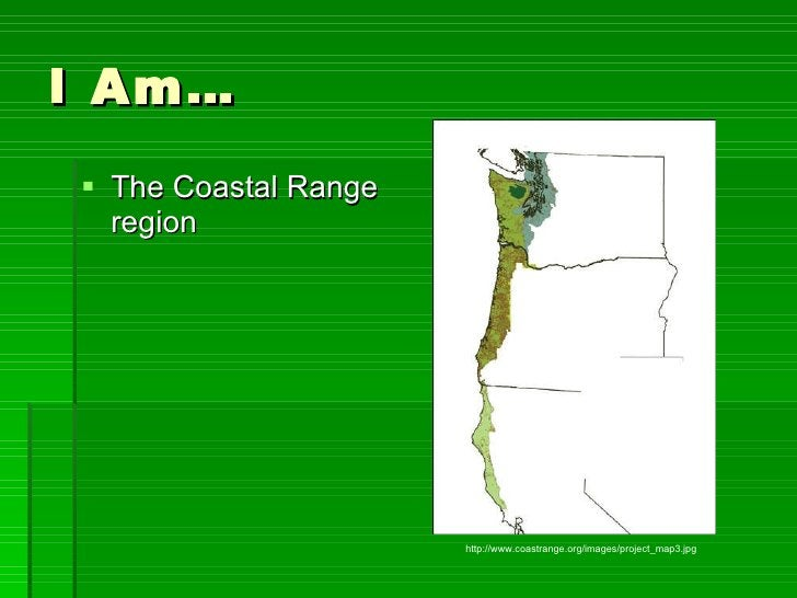 I Am… <ul><li>The Coastal Range region </li></ul>http://www.coastrange.org/images/project_map3.jpg