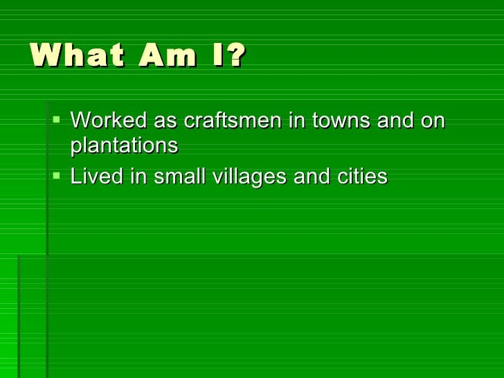 What Am I? <ul><li>Worked as craftsmen in towns and on plantations </li></ul><ul><li>Lived in small villages and cities </...