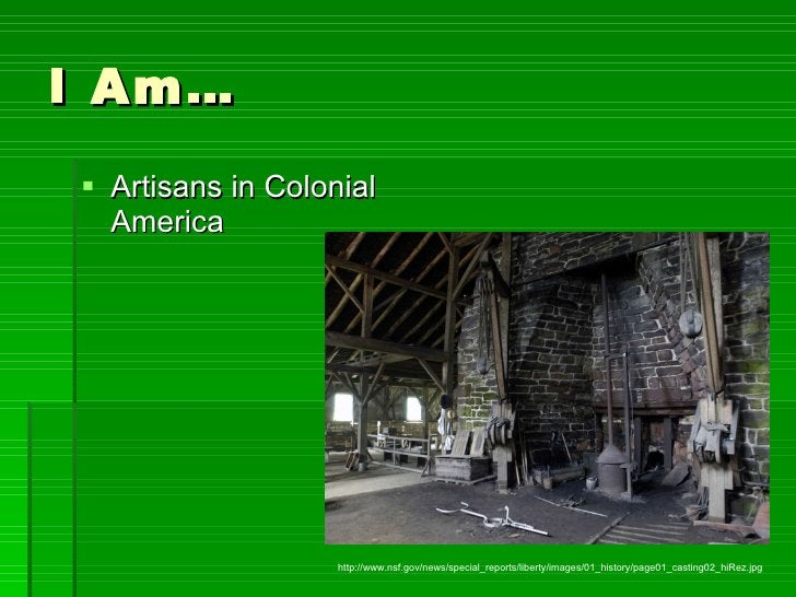 I Am… <ul><li>Artisans in Colonial America </li></ul>http://www.nsf.gov/news/special_reports/liberty/images/01_history/pag...