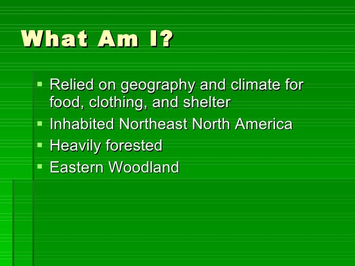 What Am I? <ul><li>Relied on geography and climate for food, clothing, and shelter </li></ul><ul><li>Inhabited Northeast N...