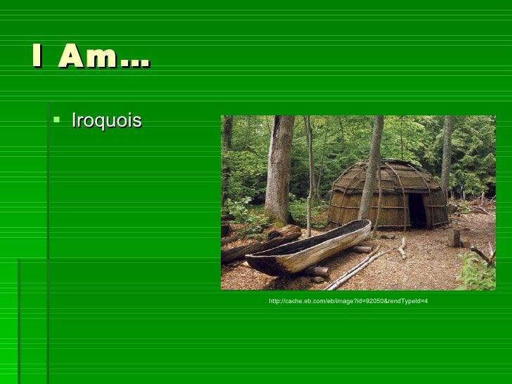 I Am… <ul><li>Iroquois </li></ul>http://cache.eb.com/eb/image?id=92050&rendTypeId=4