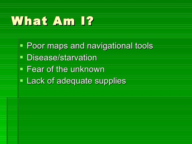 What Am I? <ul><li>Poor maps and navigational tools </li></ul><ul><li>Disease/starvation </li></ul><ul><li>Fear of the unk...