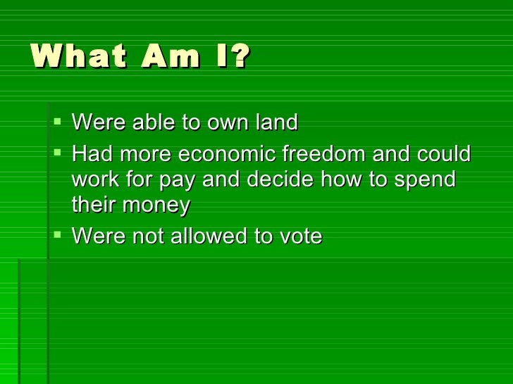 What Am I? <ul><li>Were able to own land </li></ul><ul><li>Had more economic freedom and could work for pay and decide how...