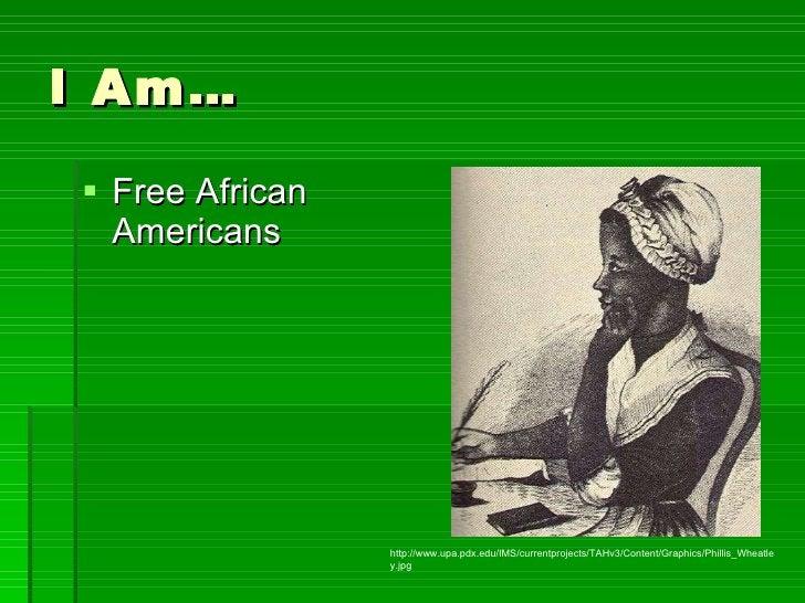 I Am… <ul><li>Free African Americans </li></ul>http://www.upa.pdx.edu/IMS/currentprojects/TAHv3/Content/Graphics/Phillis_W...