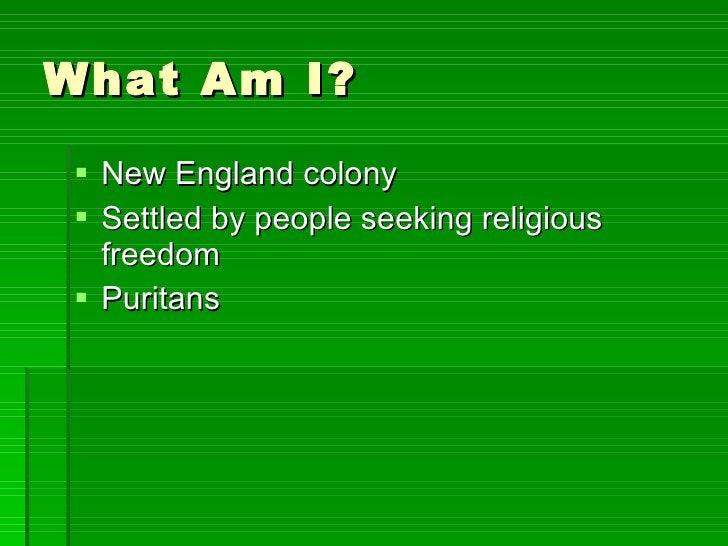 What Am I? <ul><li>New England colony </li></ul><ul><li>Settled by people seeking religious freedom </li></ul><ul><li>Puri...