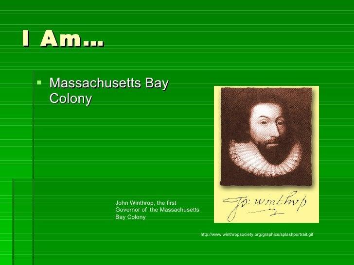I Am… <ul><li>Massachusetts Bay Colony </li></ul>http://www.winthropsociety.org/graphics/splashportrait.gif John Winthrop,...