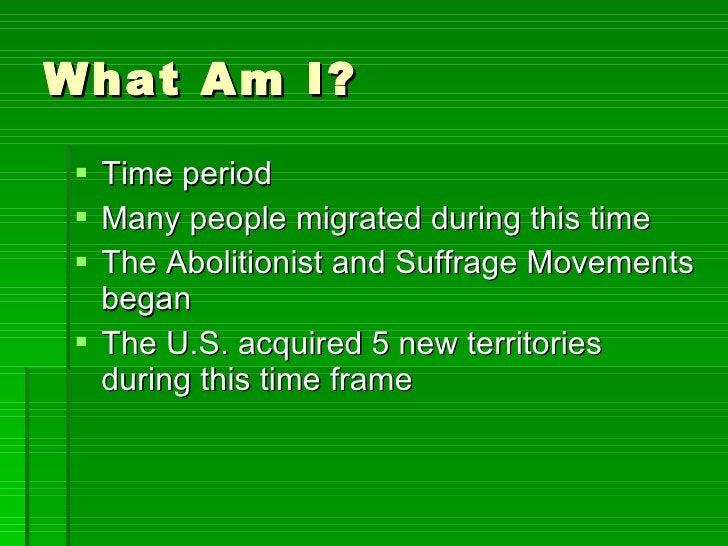 What Am I? <ul><li>Time period  </li></ul><ul><li>Many people migrated during this time </li></ul><ul><li>The Abolitionist...