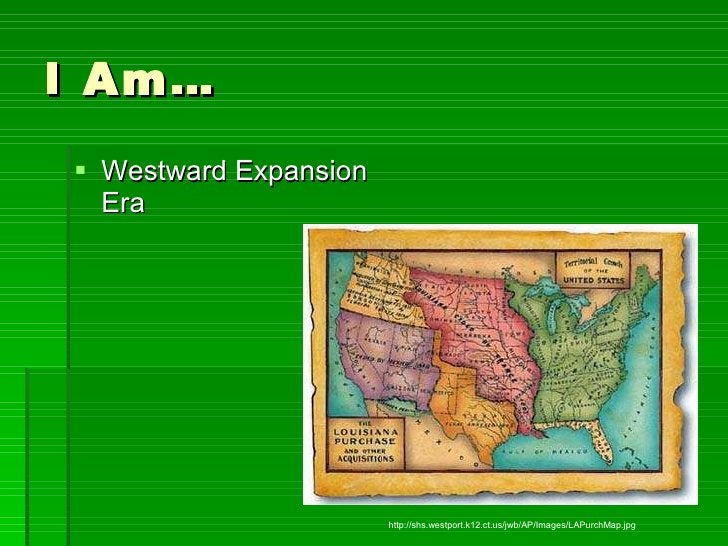 I Am… <ul><li>Westward Expansion Era </li></ul>http://shs.westport.k12.ct.us/jwb/AP/Images/LAPurchMap.jpg
