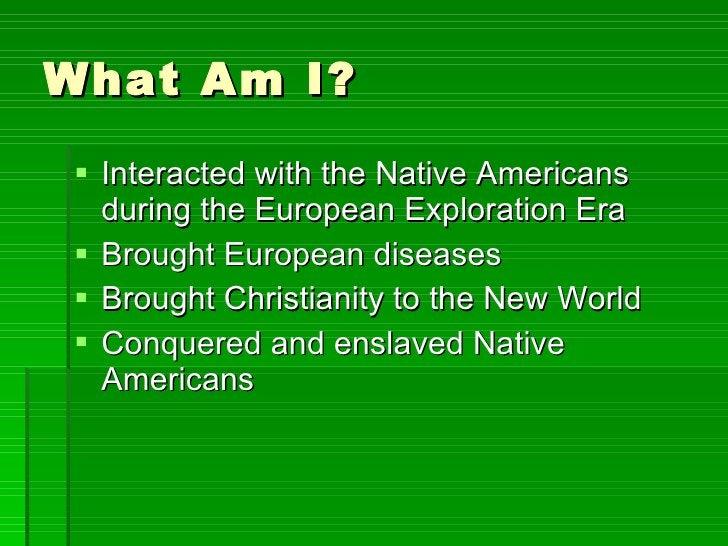 What Am I? <ul><li>Interacted with the Native Americans during the European Exploration Era </li></ul><ul><li>Brought Euro...