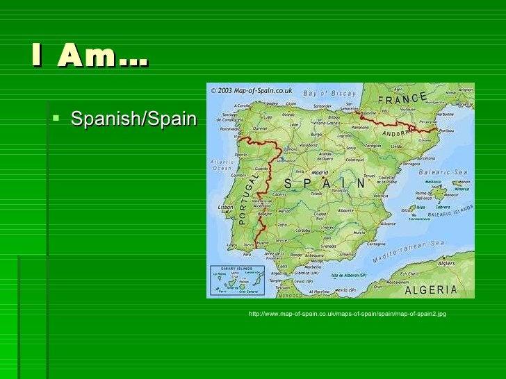 I Am… <ul><li>Spanish/Spain </li></ul>http://www.map-of-spain.co.uk/maps-of-spain/spain/map-of-spain2.jpg