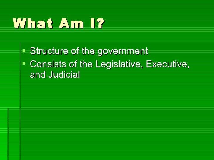 What Am I? <ul><li>Structure of the government </li></ul><ul><li>Consists of the Legislative, Executive, and Judicial  </l...