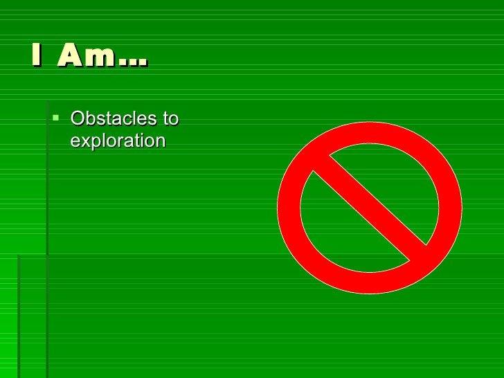 I Am… <ul><li>Obstacles to exploration </li></ul>