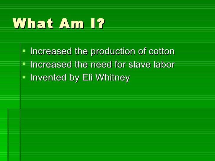 What Am I? <ul><li>Increased the production of cotton </li></ul><ul><li>Increased the need for slave labor </li></ul><ul><...