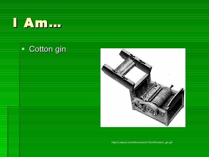 I Am… <ul><li>Cotton gin </li></ul>http://z.about.com/d/inventors/1/5/o/W/cotton_gin.gif