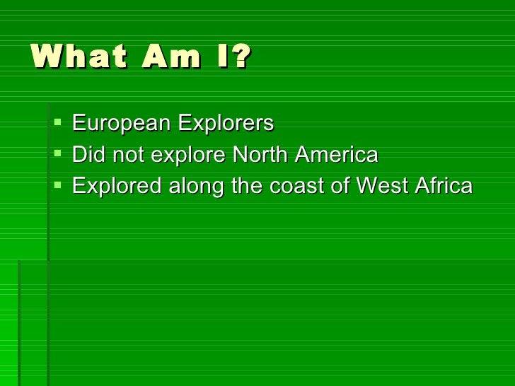 What Am I? <ul><li>European Explorers </li></ul><ul><li>Did not explore North America </li></ul><ul><li>Explored along the...