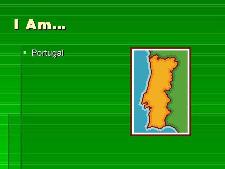 I Am… <ul><li>Portugal </li></ul>