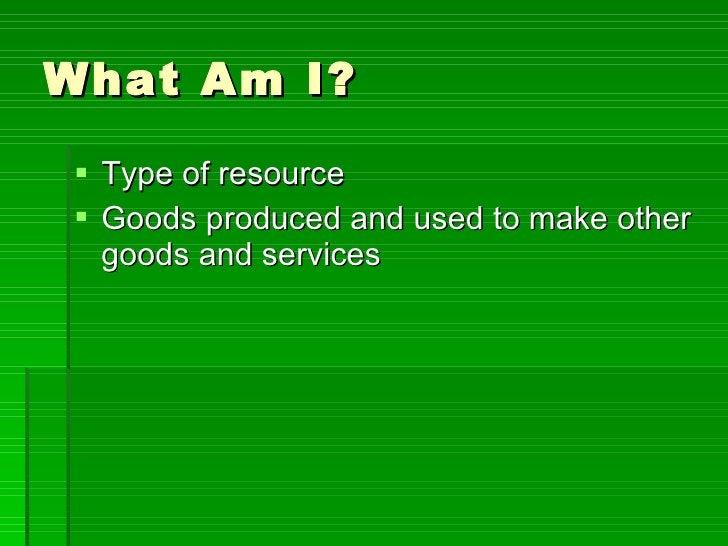 What Am I? <ul><li>Type of resource </li></ul><ul><li>Goods produced and used to make other goods and services </li></ul>