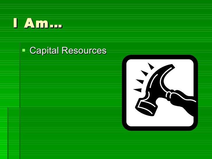 I Am… <ul><li>Capital Resources </li></ul>