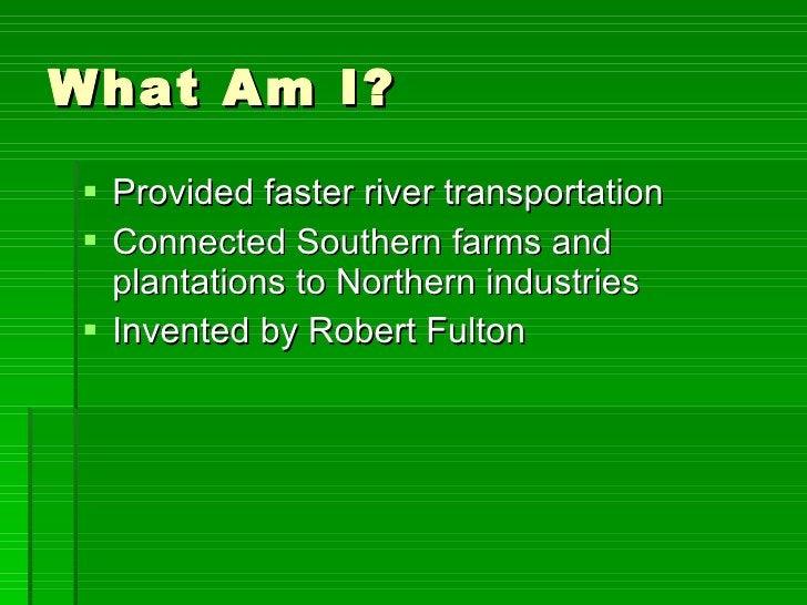 What Am I? <ul><li>Provided faster river transportation </li></ul><ul><li>Connected Southern farms and plantations to Nort...