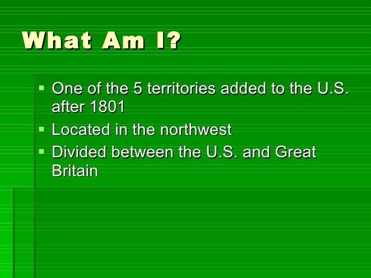 What Am I? <ul><li>One of the 5 territories added to the U.S. after 1801 </li></ul><ul><li>Located in the northwest  </li>...