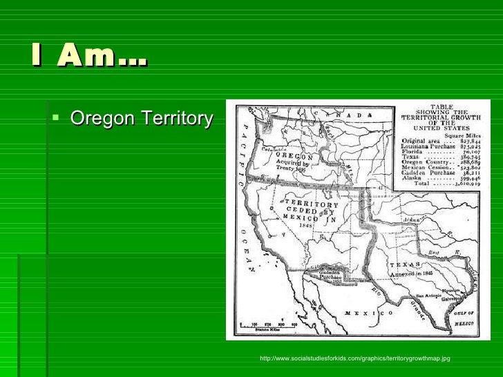 I Am… <ul><li>Oregon Territory </li></ul>http://www.socialstudiesforkids.com/graphics/territorygrowthmap.jpg