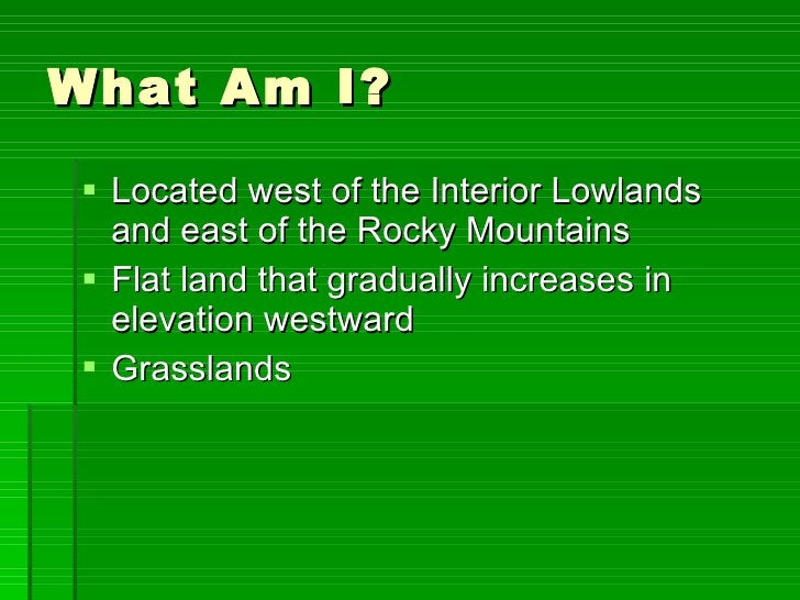 What Am I? <ul><li>Located west of the Interior Lowlands and east of the Rocky Mountains </li></ul><ul><li>Flat land that ...