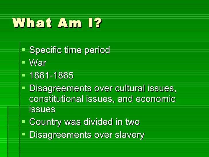 What Am I? <ul><li>Specific time period </li></ul><ul><li>War </li></ul><ul><li>1861-1865 </li></ul><ul><li>Disagreements ...