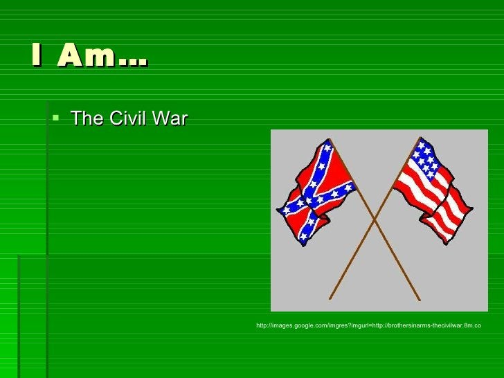 I Am… <ul><li>The Civil War  </li></ul>http://images.google.com/imgres?imgurl=http://brothersinarms-thecivilwar.8m.co