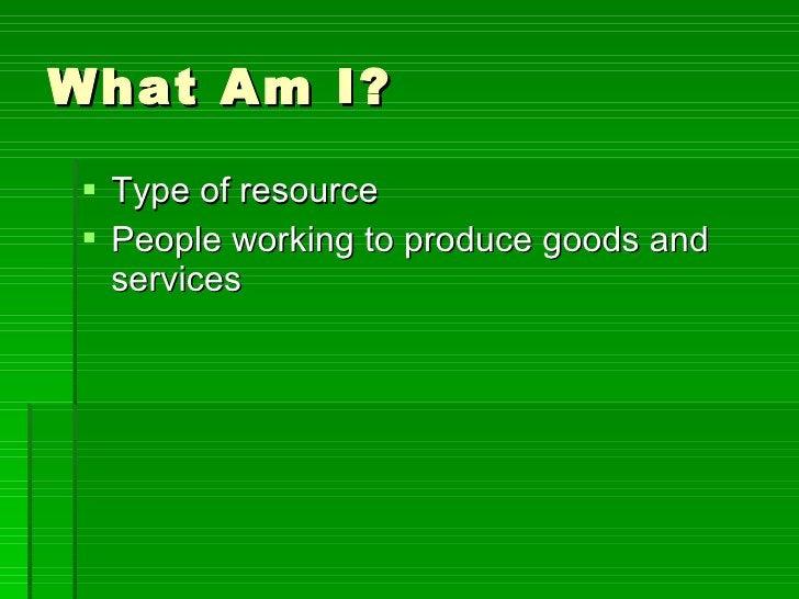 What Am I? <ul><li>Type of resource </li></ul><ul><li>People working to produce goods and services </li></ul>