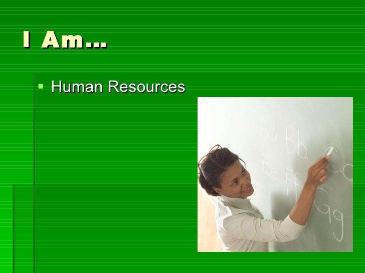 I Am… <ul><li>Human Resources </li></ul>