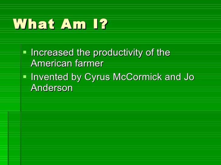 What Am I? <ul><li>Increased the productivity of the American farmer </li></ul><ul><li>Invented by Cyrus McCormick and Jo ...