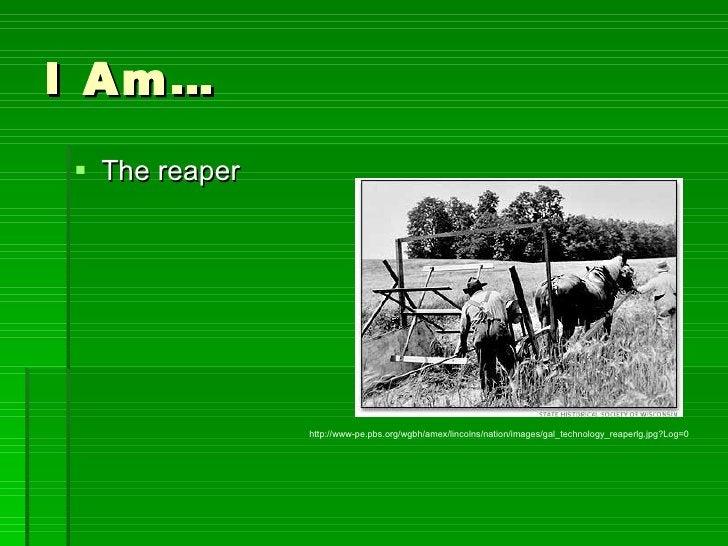 I Am… <ul><li>The reaper </li></ul>http://www-pe.pbs.org/wgbh/amex/lincolns/nation/images/gal_technology_reaperlg.jpg?Log=0