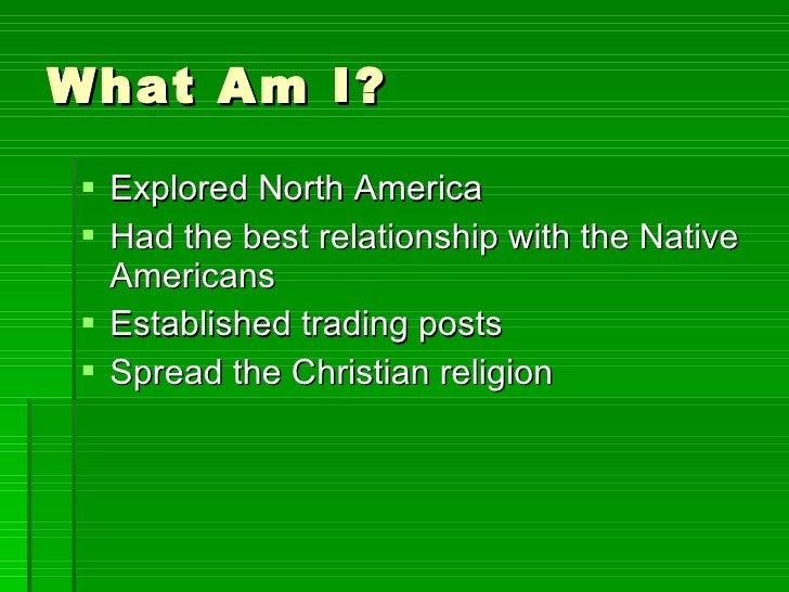 What Am I? <ul><li>Explored North America </li></ul><ul><li>Had the best relationship with the Native Americans </li></ul>...