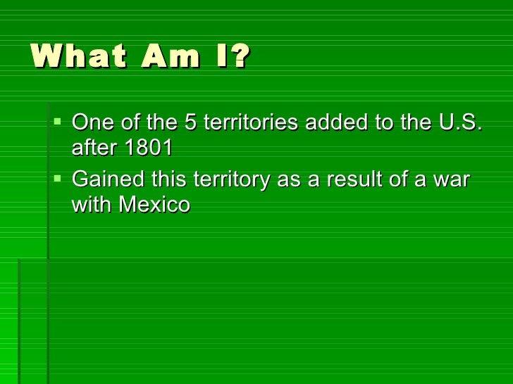 What Am I? <ul><li>One of the 5 territories added to the U.S. after 1801 </li></ul><ul><li>Gained this territory as a resu...