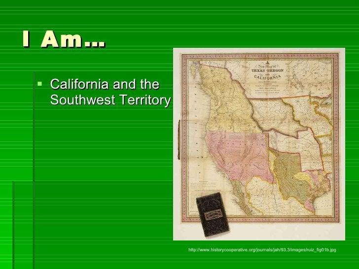 I Am… <ul><li>California and the Southwest Territory </li></ul>http://www.historycooperative.org/journals/jah/93.3/images/...