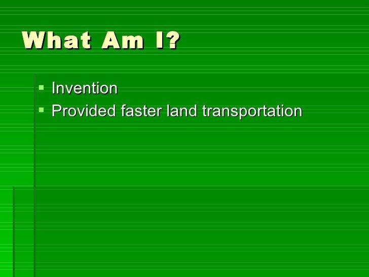 What Am I? <ul><li>Invention </li></ul><ul><li>Provided faster land transportation </li></ul>