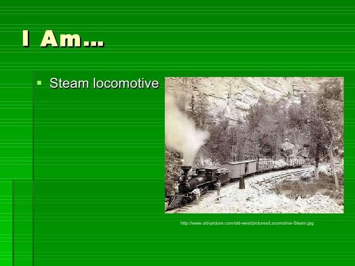 I Am… <ul><li>Steam locomotive </li></ul>http://www.old-picture.com/old-west/pictures/Locomotive-Steam.jpg
