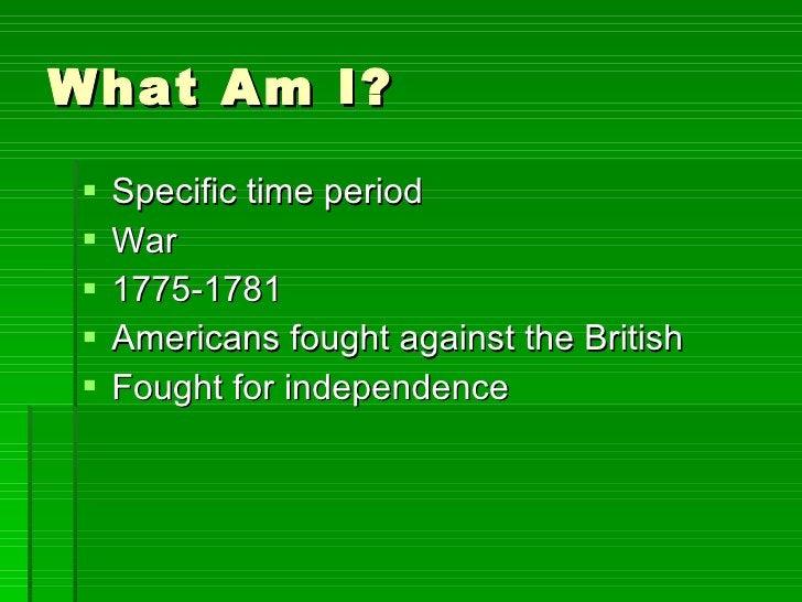 What Am I? <ul><li>Specific time period </li></ul><ul><li>War </li></ul><ul><li>1775-1781 </li></ul><ul><li>Americans foug...