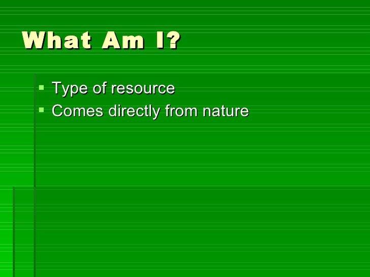 What Am I? <ul><li>Type of resource </li></ul><ul><li>Comes directly from nature </li></ul>