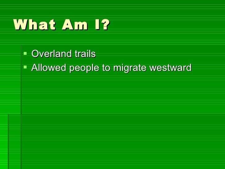 What Am I? <ul><li>Overland trails </li></ul><ul><li>Allowed people to migrate westward </li></ul>