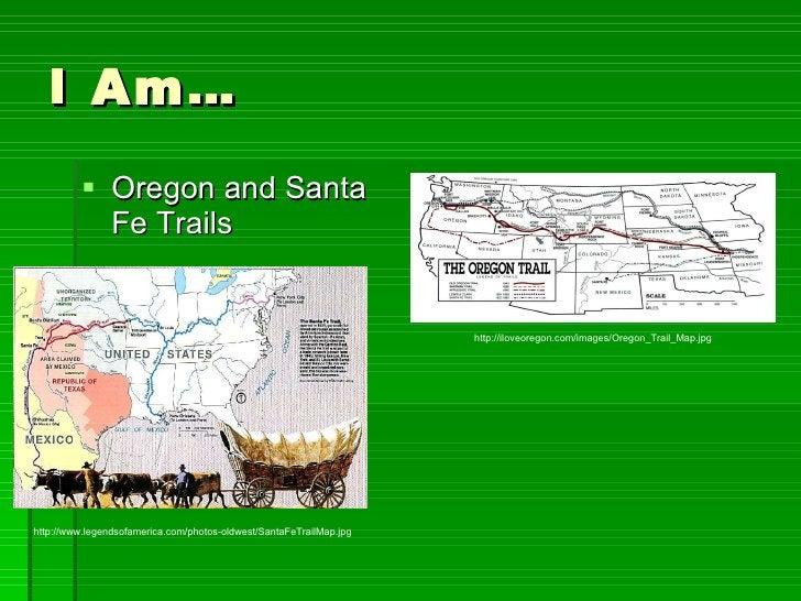 I Am… <ul><li>Oregon and Santa Fe Trails </li></ul>http://iloveoregon.com/images/Oregon_Trail_Map.jpg http://www.legendsof...