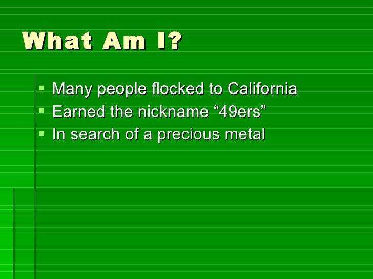 "What Am I? <ul><li>Many people flocked to California </li></ul><ul><li>Earned the nickname ""49ers"" </li></ul><ul><li>In se..."