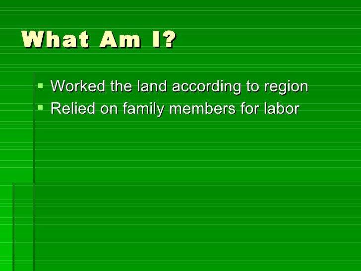 What Am I? <ul><li>Worked the land according to region </li></ul><ul><li>Relied on family members for labor </li></ul>